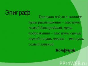 Эпиграф: Три пути ведут к знанию: путь размышления – это путь самый благородный,