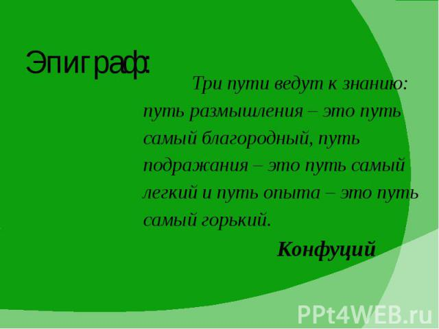 Эпиграф: Три пути ведут к знанию: путь размышления – это путь самый благородный, путь подражания – это путь самый легкий и путь опыта – это путь самый горький. Конфуций