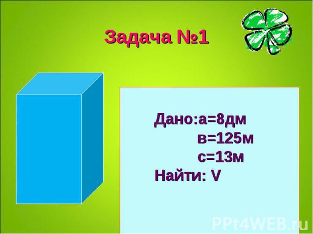 Дано:а=8дм в=125м с=13м Найти: V