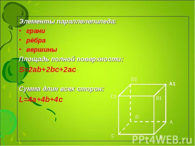 Элементы параллелепипеда: Элементы параллелепипеда: грани рёбра вершины Площадь полной поверхности: S=2ab+2bc+2ac Сумма длин всех сторон: L=4a+4b+4c