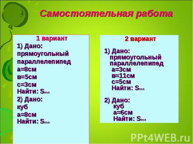 1 вариант 1 вариант 1) Дано: прямоугольный параллелепипед а=8см в=5см с=3см Найти: SПОЛ 2) Дано: куб а=8см Найти: SПОЛ