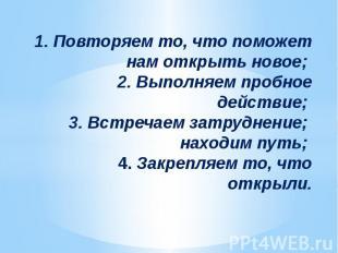 1. Повторяем то, что поможет нам открыть новое; 2. Выполняем пробное действие; 3