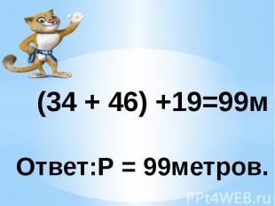 (34 + 46) +19=99м Ответ:Р = 99метров.
