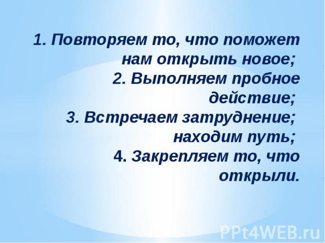 1. Повторяем то, что поможет нам открыть новое; 2. Выполняем пробное действие; 3. Встречаем затруднение; находим путь; 4. Закрепляем то, что открыли.