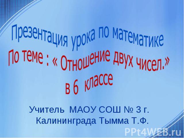 Учитель МАОУ СОШ № 3 г. Калининграда Тымма Т.Ф.