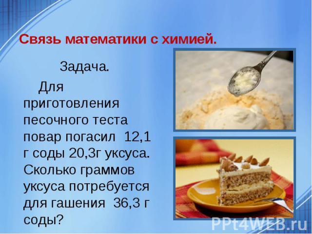 Задача. Задача. Для приготовления песочного теста повар погасил 12,1 г соды 20,3г уксуса. Сколько граммов уксуса потребуется для гашения 36,3 г соды?
