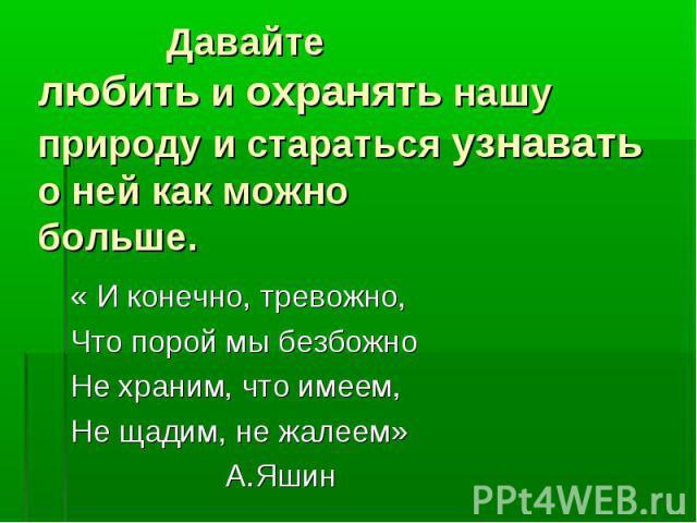 « И конечно, тревожно, « И конечно, тревожно, Что порой мы безбожно Не храним, что имеем, Не щадим, не жалеем» А.Яшин