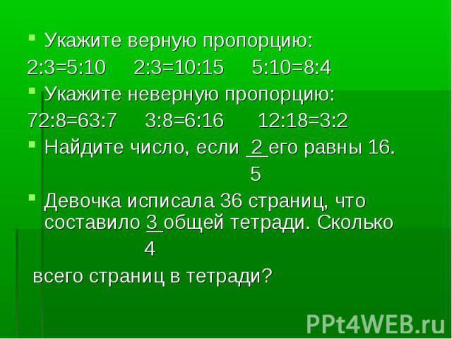 Укажите верную пропорцию: Укажите верную пропорцию: 2:3=5:10 2:3=10:15 5:10=8:4 Укажите неверную пропорцию: 72:8=63:7 3:8=6:16 12:18=3:2 Найдите число, если 2 его равны 16. 5 Девочка исписала 36 страниц, что составило 3 общей тетради. Сколько 4 всег…