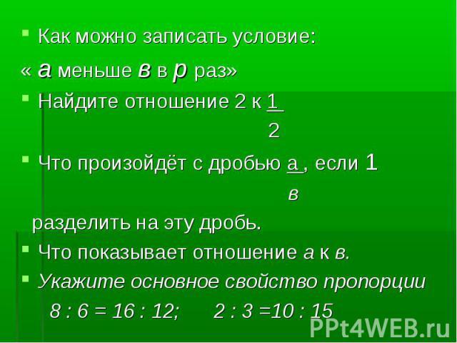 Как можно записать условие: Как можно записать условие: « а меньше в в р раз» Найдите отношение 2 к 1 2 Что произойдёт с дробью а , если 1 в разделить на эту дробь. Что показывает отношение а к в. Укажите основное свойство пропорции 8 : 6 = 16 : 12;…