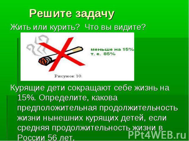 Жить или курить? Что вы видите? Жить или курить? Что вы видите? Курящие дети сокращают себе жизнь на 15%. Определите, какова предположительная продолжительность жизни нынешних курящих детей, если средняя продолжительность жиз…