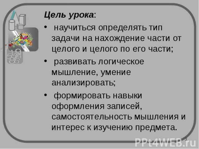 Цель урока: Цель урока: научиться определять тип задачи на нахождение части от целого и целого по его части; развивать логическое мышление, умение анализировать; формировать навыки оформления записей, самостоятельность мышления и интерес к изучению …