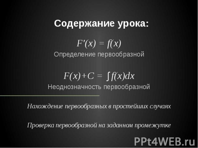 Содержание урока: F'(x) = f(x) Определение первообразной F(x)+C = ∫f(x)dx Неоднозначность первообразной Нахождение первообразных в простейших случаях Проверка первообразной на заданном промежутке