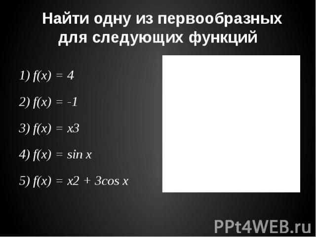 Найти одну из первообразных для следующих функций 1) f(x) = 4 2) f(x) = -1 3) f(x) = x3 4) f(x) = sin x 5) f(x) = x2 + 3cos x