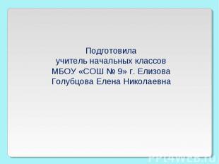 Подготовила учитель начальных классов МБОУ «СОШ № 9» г. Елизова Голубцова Елена