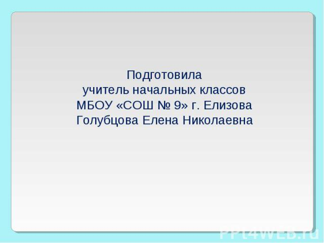 Подготовила учитель начальных классов МБОУ «СОШ № 9» г. Елизова Голубцова Елена Николаевна