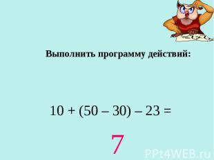 Выполнить программу действий: 10 + (50 – 30) – 23 = 7