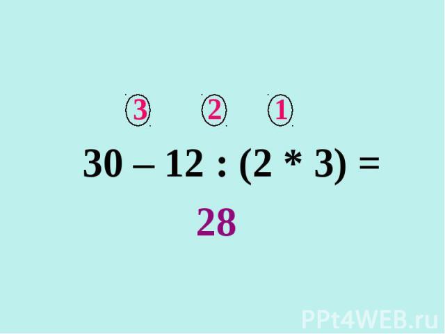 3 2 1 30 – 12 : (2 * 3) = 28