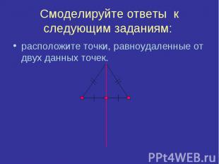 Смоделируйте ответы к следующим заданиям: расположите точки, равноудаленные от д