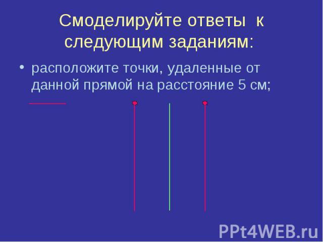 Смоделируйте ответы к следующим заданиям: расположите точки, удаленные от данной прямой на расстояние 5 см;