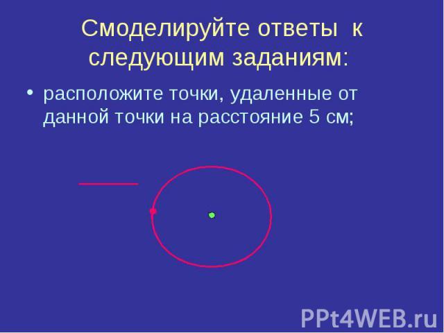 Смоделируйте ответы к следующим заданиям: расположите точки, удаленные от данной точки на расстояние 5 см;