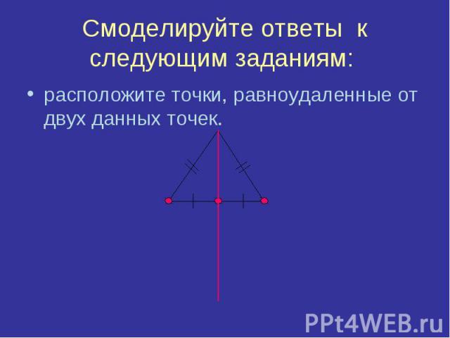 Смоделируйте ответы к следующим заданиям: расположите точки, равноудаленные от двух данных точек.
