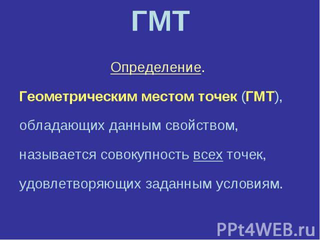 ГМТ Определение. Геометрическим местом точек (ГМТ), обладающих данным свойством, называется совокупность всех точек, удовлетворяющих заданным условиям.