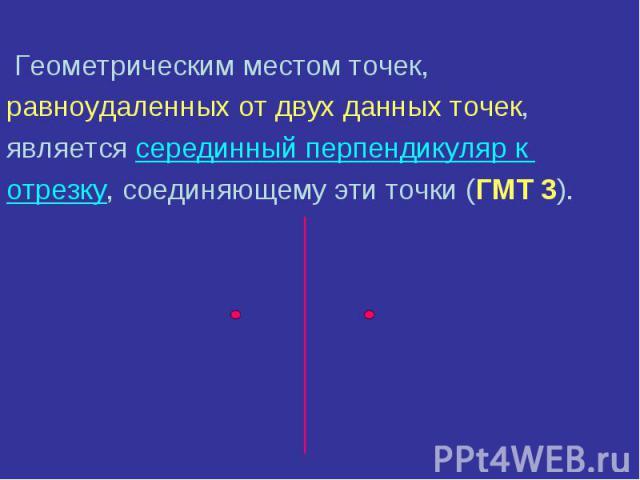Геометрическим местом точек, Геометрическим местом точек, равноудаленных от двух данных точек, является серединный перпендикуляр к отрезку, соединяющему эти точки (ГМТ 3).