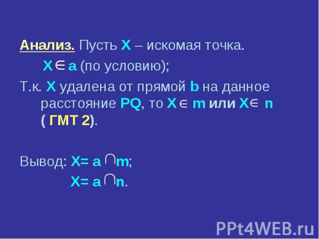 Анализ. Пусть X – искомая точка. Анализ. Пусть X – искомая точка. X а (по условию); Т.к. X удалена от прямой b на данное расстояние PQ, то X m или X n ( ГМТ 2). Вывод: X= а m; X= а n.