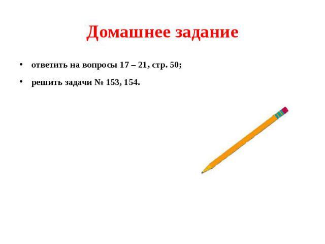 Домашнее задание ответить на вопросы 17 – 21, стр. 50; решить задачи № 153, 154.