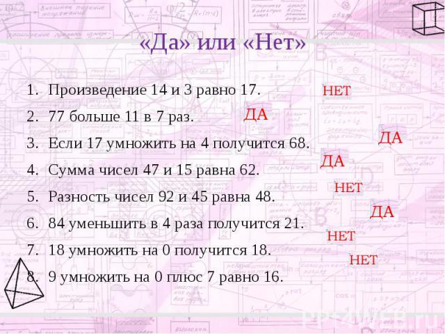 «Да» или «Нет» Произведение 14 и 3 равно 17. 77 больше 11 в 7 раз. Если 17 умножить на 4 получится 68. Сумма чисел 47 и 15 равна 62. Разность чисел 92 и 45 равна 48. 84 уменьшить в 4 раза получится 21. 18 умножить на 0 получится 18. 9 умножить на 0 …