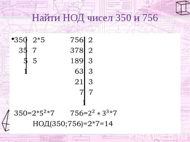 Найти НОД чисел 350 и 756 350 2*5 756 2 35 7 378 2 5 5 189 3 1 63 3 21 3 7 7 1 350=2**7 756=*7 НОД(350;756)=2*7=14