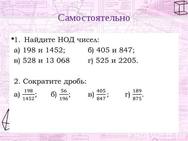 Самостоятельно Найдите НОД чисел: а) 198 и 1452; б) 405 и 847; в) 528 и 13 068 г) 525 и 2205. 2. Сократите дробь: а) ; б) ; в) г) .