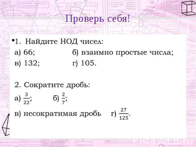 Проверь себя! Найдите НОД чисел: а) 66; б) взаимно простые числа; в) 132; г) 105. 2. Сократите дробь: а) ; б) ; в) несократимая дробь г) .