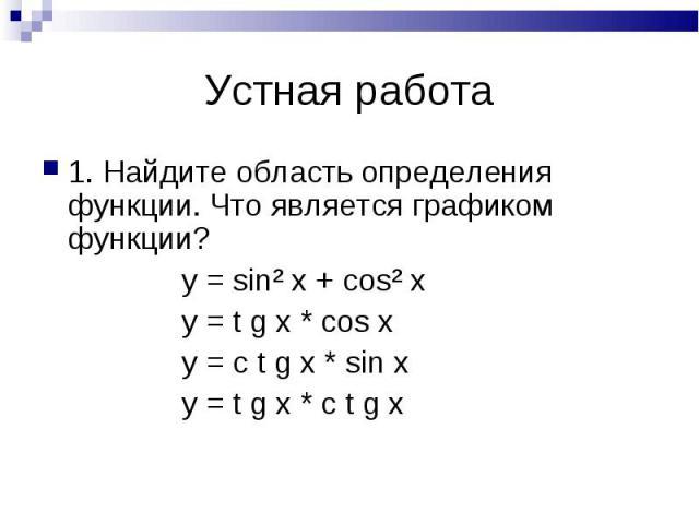 1. Найдите область определения функции. Что является графиком функции? 1. Найдите область определения функции. Что является графиком функции? y = sin² x + cos² x y = t g x * cos x y = c t g x * sin x y = t g x * c t g x