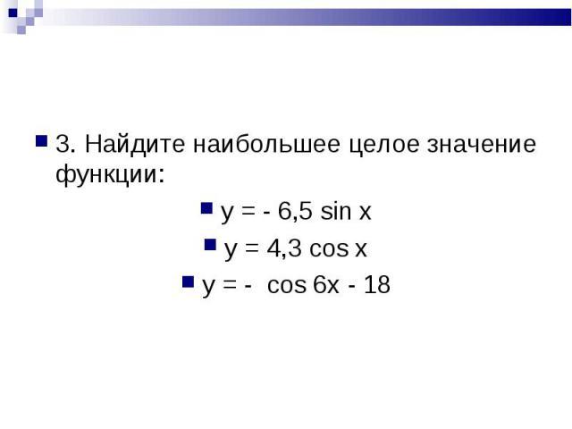 3. Найдите наибольшее целое значение функции: 3. Найдите наибольшее целое значение функции: y = - 6,5 sin x y = 4,3 cos x y = - cos 6x - 18