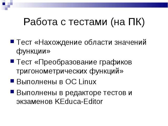 Тест «Нахождение области значений функции» Тест «Нахождение области значений функции» Тест «Преобразование графиков тригонометрических функций» Выполнены в OC Linux Выполнены в редакторе тестов и экзаменов KEduca-Editor