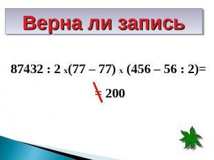 87432 : 2 х(77 – 77) х (456 – 56 : 2)= 87432 : 2 х(77 – 77) х (456 – 56 : 2)= =