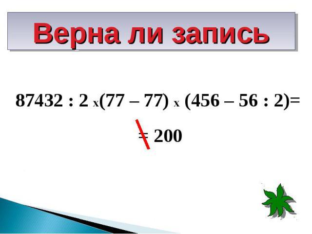 87432 : 2 х(77 – 77) х (456 – 56 : 2)= 87432 : 2 х(77 – 77) х (456 – 56 : 2)= = 200