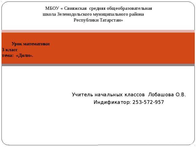 Урок математики 3 класс тема: «Доли». Учитель начальных классов Лобашова О.В. Индификатор: 253-572-957