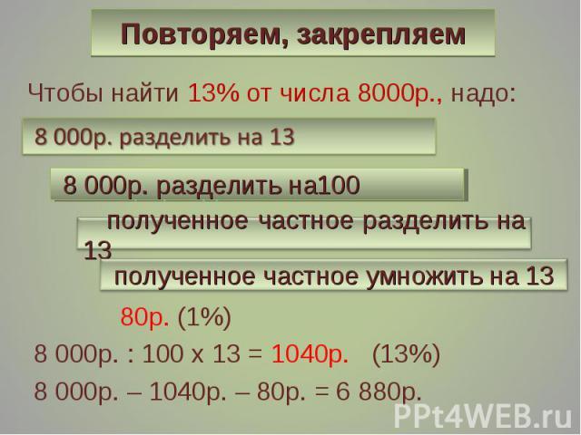 Чтобы найти 13% от числа 8000р., надо: Чтобы найти 13% от числа 8000р., надо: 80р. (1%) 8 000р. : 100 х 13 = 1040р. (13%) 8 000р. – 1040р. – 80р. = 6 880р.