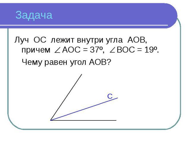 Луч ОС лежит внутри угла АОВ, причем АОС = 37º, ВОС = 19º. Луч ОС лежит внутри угла АОВ, причем АОС = 37º, ВОС = 19º. Чему равен угол АОВ?