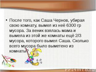 После того, как Саша Чернов, убирая свою комнату, вымел из неё 6300 гр мусора. З