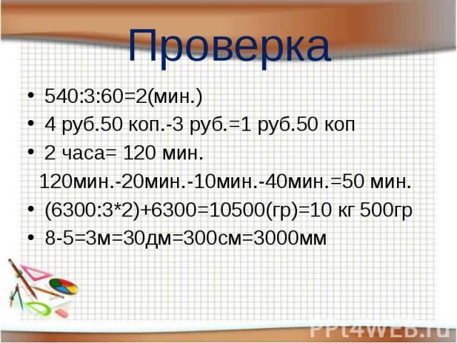 Проверка 540:3:60=2(мин.) 4 руб.50 коп.-3 руб.=1 руб.50 коп 2 часа= 120 мин. 120мин.-20мин.-10мин.-40мин.=50 мин. (6300:3*2)+6300=10500(гр)=10 кг 500гр 8-5=3м=30дм=300см=3000мм