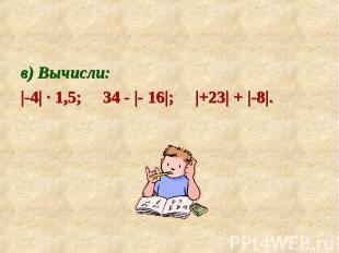 в) Вычисли: в) Вычисли: |-4| ∙ 1,5; 34 - |- 16|; |+23| + |-8|.