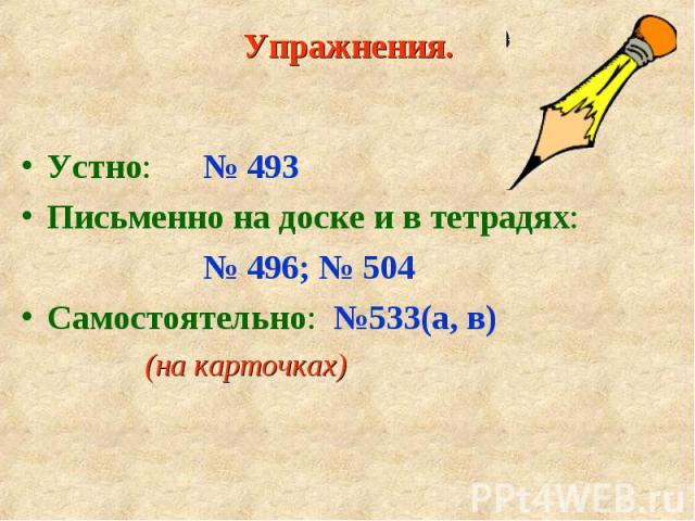 Устно: № 493 Устно: № 493 Письменно на доске и в тетрадях: № 496; № 504 Самостоятельно: №533(а, в) (на карточках)