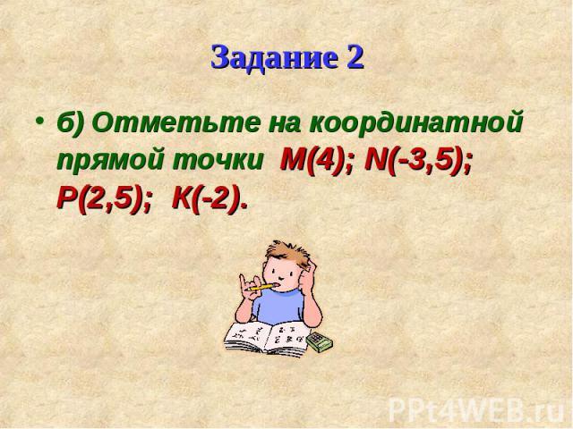 б) Отметьте на координатной прямой точки М(4); N(-3,5); Р(2,5); К(-2). б) Отметьте на координатной прямой точки М(4); N(-3,5); Р(2,5); К(-2).