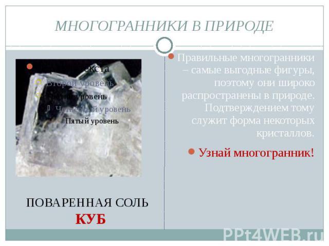 МНОГОГРАННИКИ В ПРИРОДЕ Правильные многогранники – самые выгодные фигуры, поэтому они широко распространены в природе. Подтверждением тому служит форма некоторых кристаллов. Узнай многогранник!