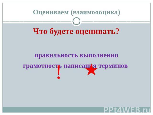 Оцениваем (взаимоооцнка) Что будете оценивать? правильность выполнения грамотность написания терминов