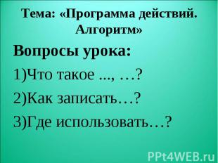 Вопросы урока: Вопросы урока: Что такое ..., …? Как записать…? Где использовать…