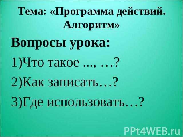Вопросы урока: Вопросы урока: Что такое ..., …? Как записать…? Где использовать…?